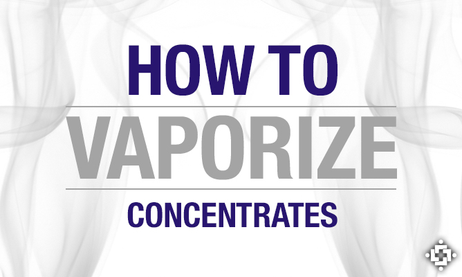 Cannabis Concentrates 101: How To Vaporize Concentrates
